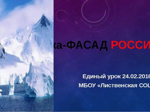 Арктика-ФАСАД РОССИИ Единый урок 24.02.2016 г. МБОУ «Лиственская СОШ»
