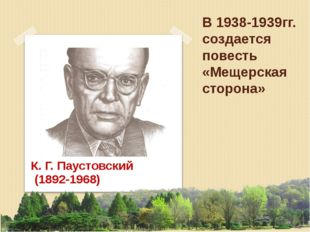 В 1938-1939гг. создается повесть «Мещерская сторона» К. Г. Паустовский (1892-