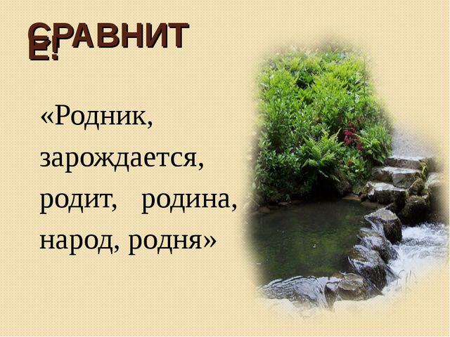 СРАВНИТЕ! «Родник, зарождается, родит, родина, народ, родня»