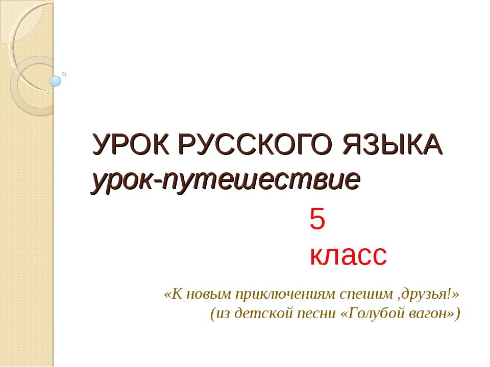 УРОК РУССКОГО ЯЗЫКА урок-путешествие 5 класс «К новым приключениям спешим ,др...