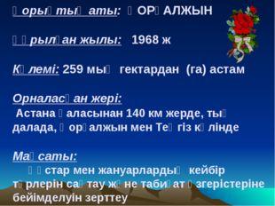 Қорықтың аты: ҚОРҒАЛЖЫН Құрылған жылы: 1968 ж Көлемі: 259 мың гектардан (га)