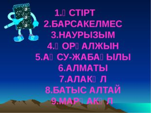 1.ҮСТІРТ 2.БАРСАКЕЛМЕС 3.НАУРЫЗЫМ 4.ҚОРҒАЛЖЫН 5.АҚСУ-ЖАБАҒЫЛЫ 6.АЛМАТЫ 7.АЛАК