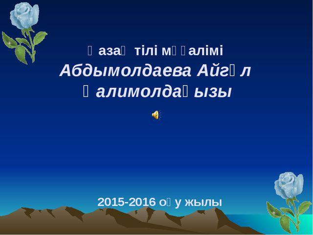 Қазақ тілі мұғалімі Абдымолдаева Айгүл Қалимолдақызы 2015-2016 оқу жылы