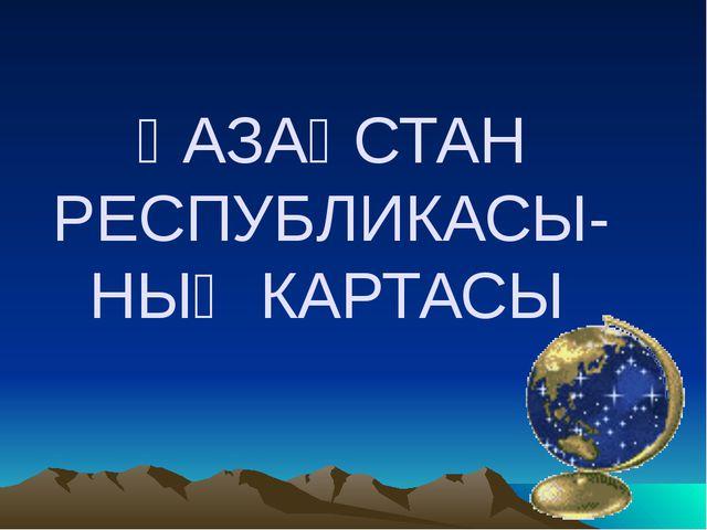 ҚАЗАҚСТАН РЕСПУБЛИКАСЫ-НЫҢ КАРТАСЫ