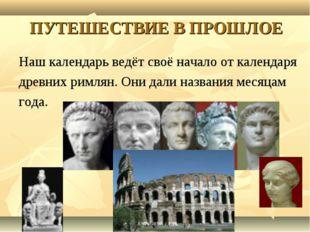 ПУТЕШЕСТВИЕ В ПРОШЛОЕ Наш календарь ведёт своё начало от календаря древних ри
