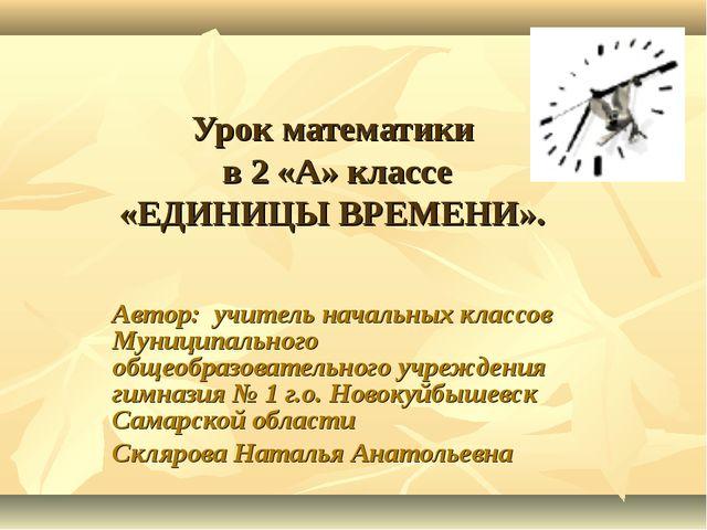 Урок математики в 2 «А» классе «ЕДИНИЦЫ ВРЕМЕНИ». Автор: учитель начальных кл...