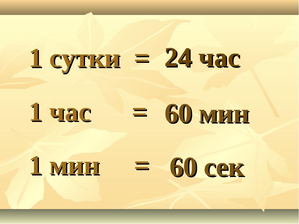 1 сутки = 1 час = 1 мин = 24 час 60 мин 60 сек