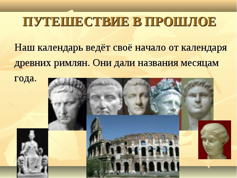 ПУТЕШЕСТВИЕ В ПРОШЛОЕ Наш календарь ведёт своё начало от календаря древних ри...