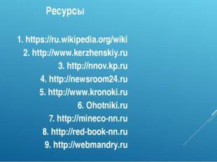 Ресурсы  1. https://ru.wikipedia.org/wiki 2. http://www.kerzhenskiy.ru 3. ht