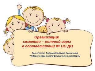 Организация сюжетно – ролевой игры в соответствии ФГОС ДО Выполнила: Валеева