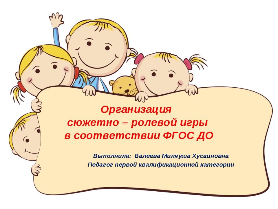 Организация сюжетно – ролевой игры в соответствии ФГОС ДО Выполнила: Валеева...
