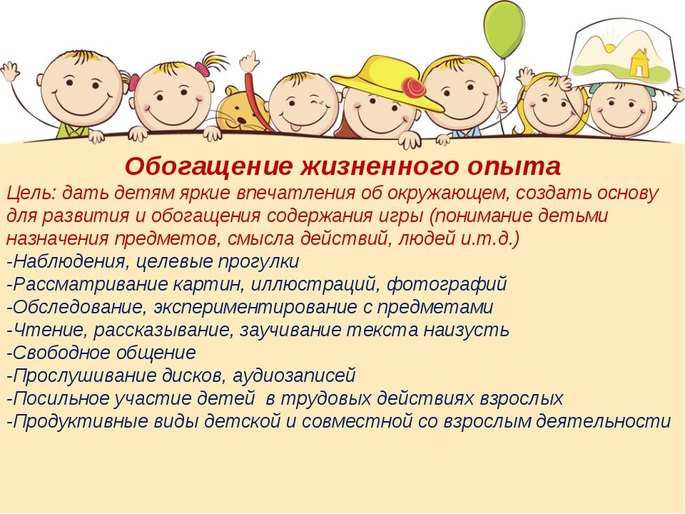 Обогащение жизненного опыта Цель: дать детям яркие впечатления об окружающем,...