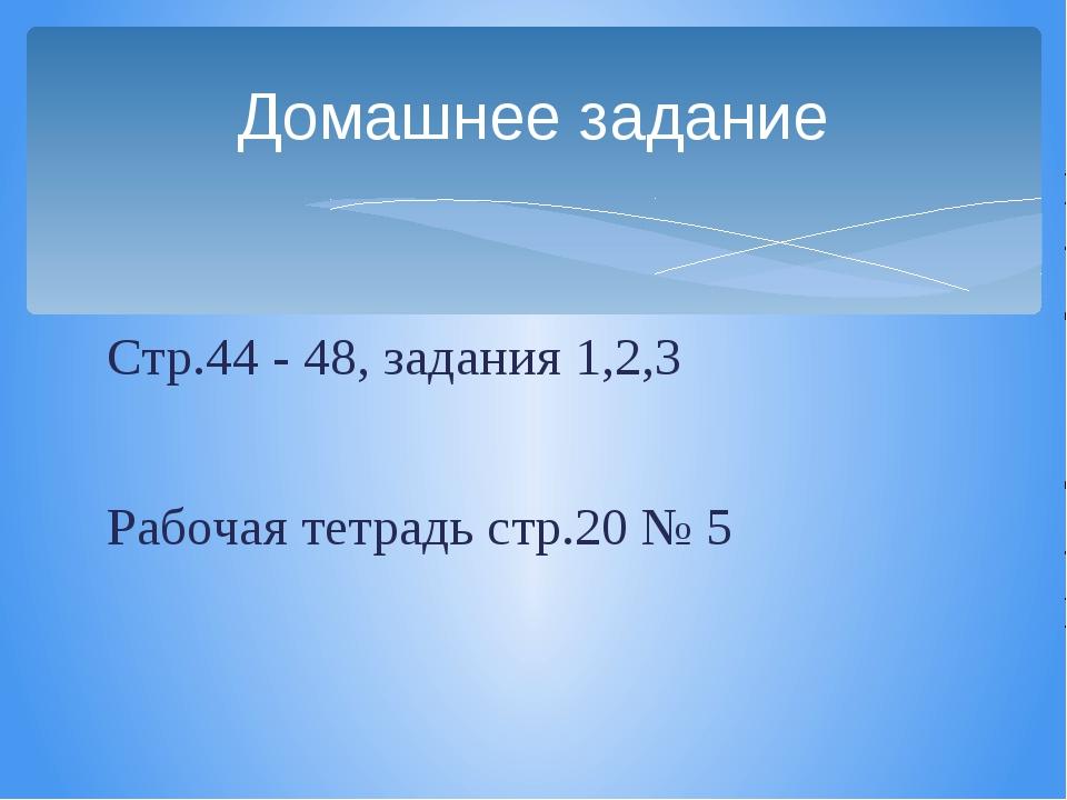 Стр.44 - 48, задания 1,2,3 Рабочая тетрадь стр.20 № 5 Домашнее задание