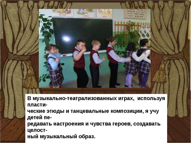 В музыкально-театрализованных играх, используя пласти- ческие этюды и танцева...