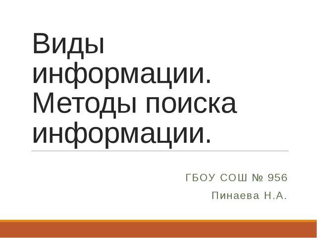 Виды информации. Методы поиска информации. ГБОУ СОШ № 956 Пинаева Н.А.