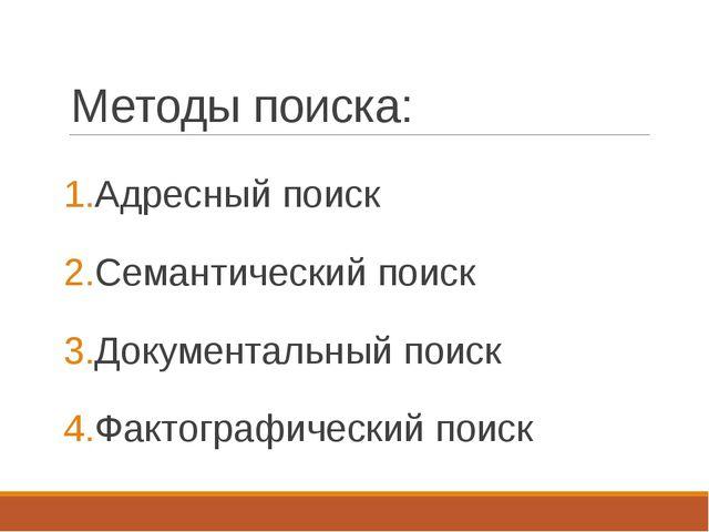 Методы поиска: Адресный поиск Семантический поиск Документальный поиск Фактог...
