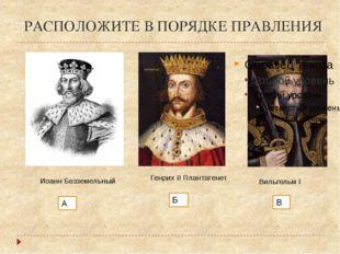 РАСПОЛОЖИТЕ В ПОРЯДКЕ ПРАВЛЕНИЯ Иоанн Безземельный А Вильгельм I В Генрих II