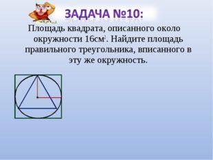 Площадь квадрата, описанного около окружности 16см2. Найдите площадь правильн