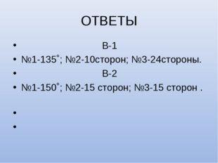 ОТВЕТЫ В-1 №1-135˚; №2-10сторон; №3-24стороны. В-2 №1-150˚; №2-15 сторон; №3-