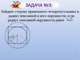 Найдите сторону правильного четырехугольника и радиус вписанной в него окружн