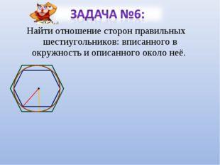 Найти отношение сторон правильных шестиугольников: вписанного в окружность и