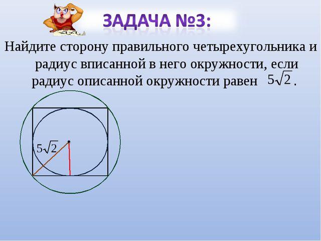 Найдите сторону правильного четырехугольника и радиус вписанной в него окружн...