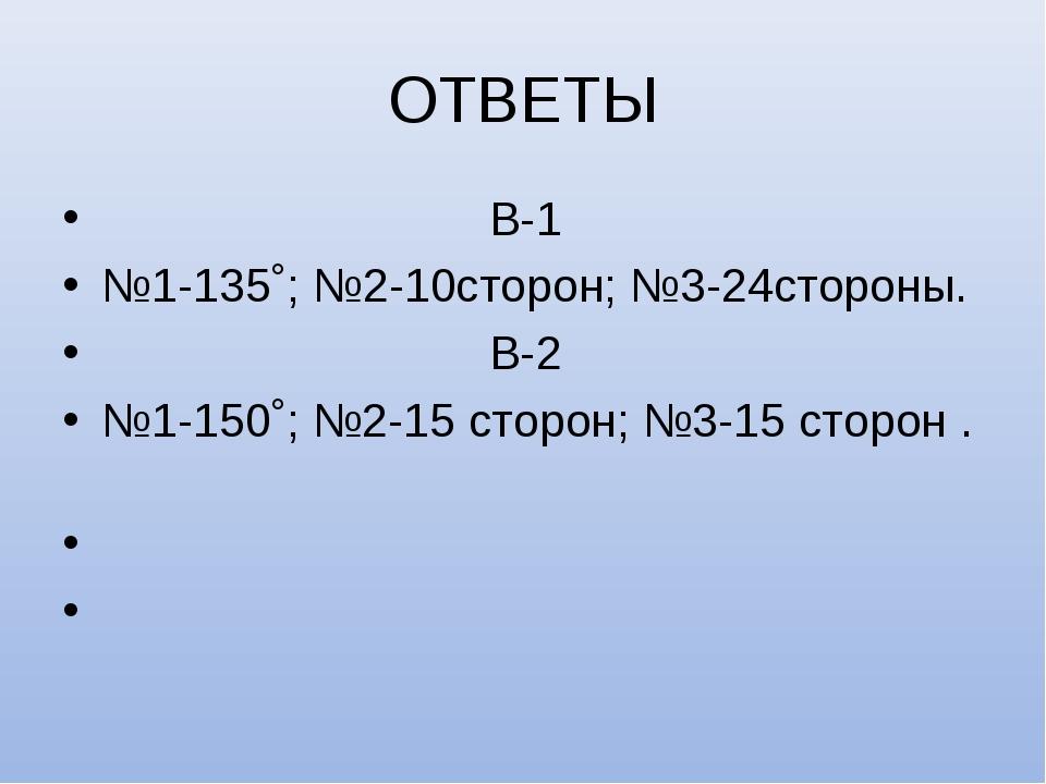 ОТВЕТЫ В-1 №1-135˚; №2-10сторон; №3-24стороны. В-2 №1-150˚; №2-15 сторон; №3-...