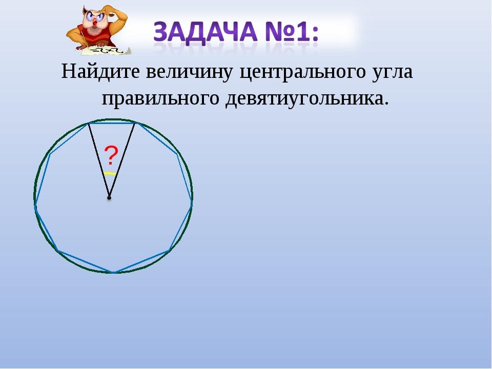 Найдите величину центрального угла правильного девятиугольника. ?