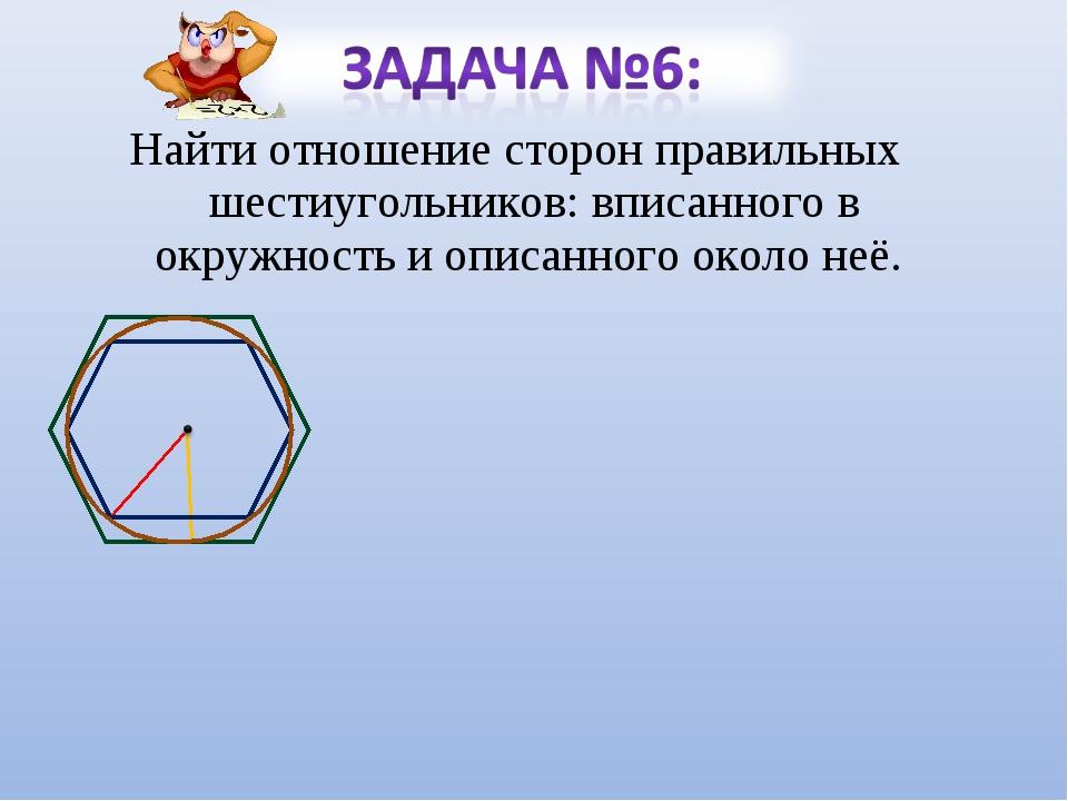 Найти отношение сторон правильных шестиугольников: вписанного в окружность и...