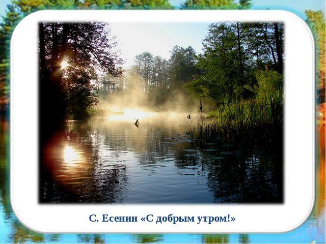 С. Есенин «С добрым утром!»