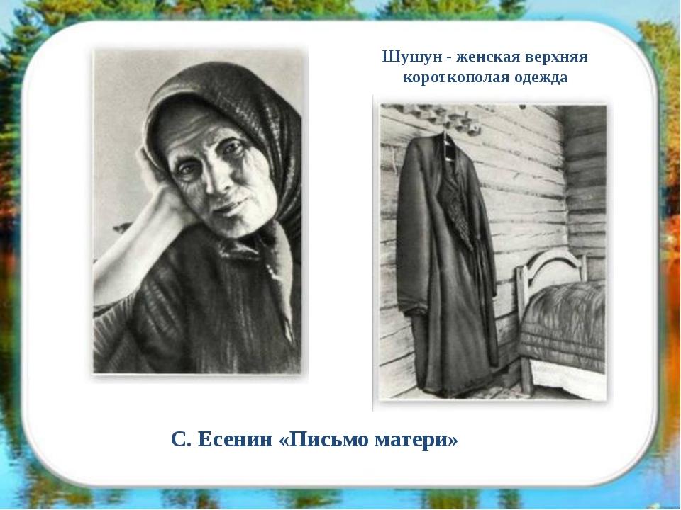 С. Есенин «Письмо матери» Шушун - женская верхняя короткополая одежда
