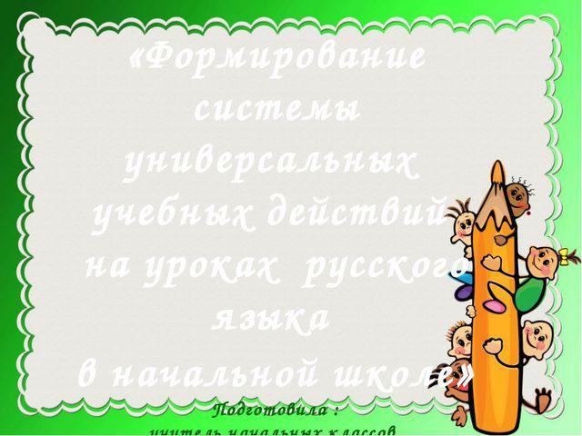 «Формирование системы универсальных учебных действий на уроках русского язык...