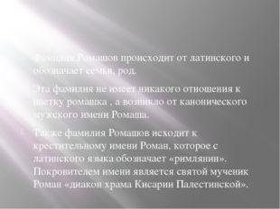 Фамилия Ромашов происходит от латинского и обозначает семья, род. Эта фамили