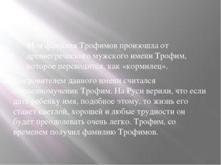 Моя фамилия Трофимов произошла от древнегреческого мужского имени Трофим, ко