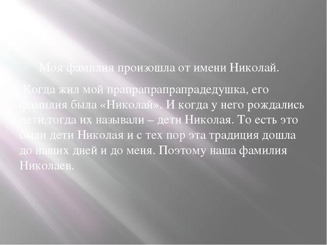 Моя фамилия произошла от имени Николай. Когда жил мой прапрапрапрапрадедушка...