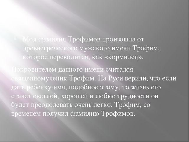 Моя фамилия Трофимов произошла от древнегреческого мужского имени Трофим, ко...