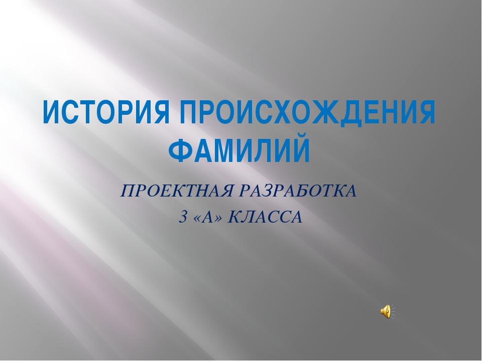 ИСТОРИЯ ПРОИСХОЖДЕНИЯ ФАМИЛИЙ ПРОЕКТНАЯ РАЗРАБОТКА 3 «А» КЛАССА