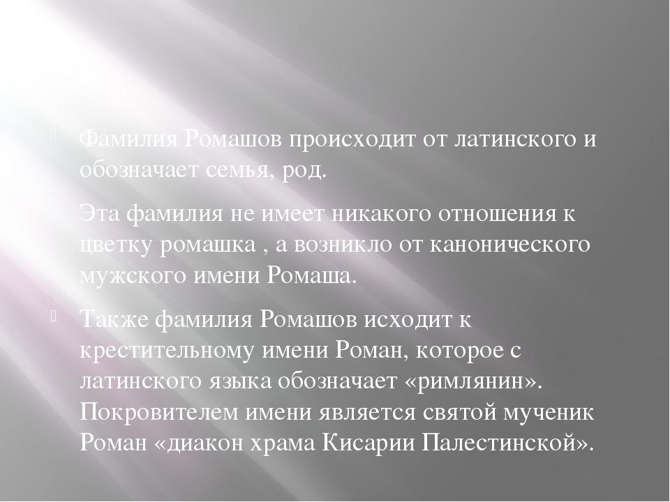 Фамилия Ромашов происходит от латинского и обозначает семья, род. Эта фамили...