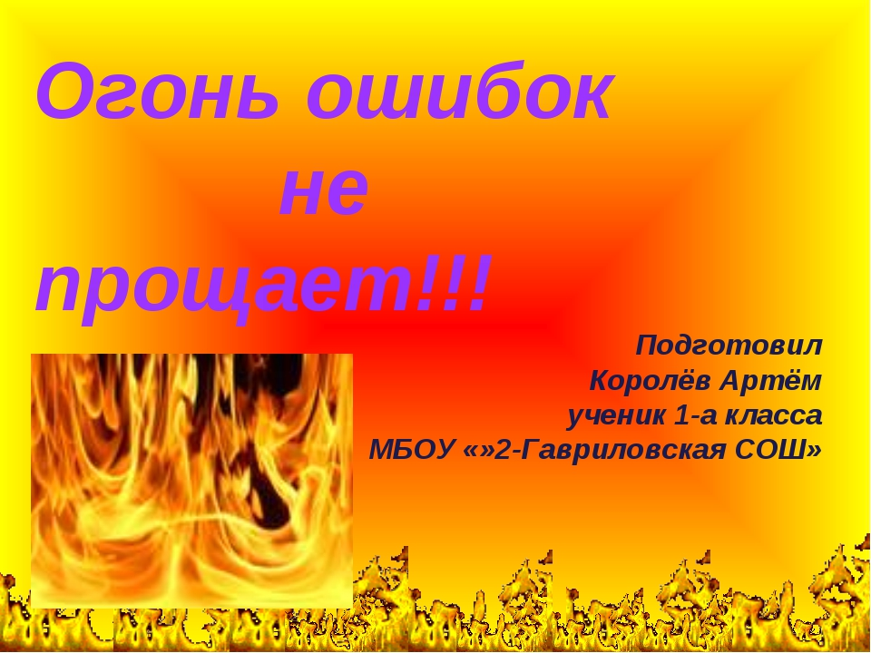 Огонь ошибок не прощает!!! Подготовил Королёв Артём ученик 1-а класса МБОУ «»...