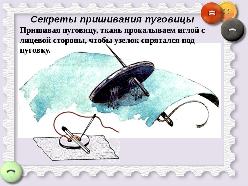 Секреты пришивания пуговицы Пришивая пуговицу, ткань прокалываем иглой с лице...