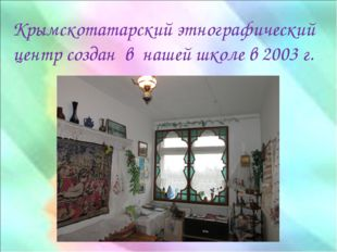 Крымскотатарский этнографический центр создан в нашей школе в 2003 г.