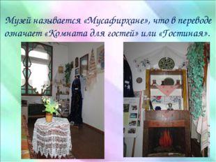 Музей называется «Мусафирхане», что в переводе означает «Комната для гостей»