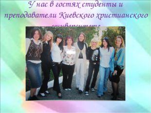 У нас в гостях студенты и преподаватели Киевского христианского университете
