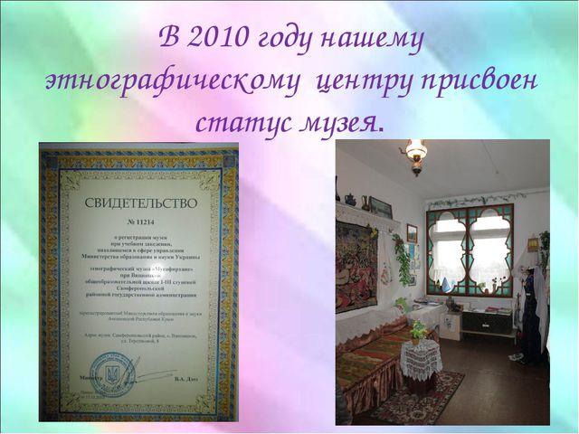В 2010 году нашему этнографическому центру присвоен статус музея.