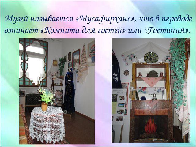 Музей называется «Мусафирхане», что в переводе означает «Комната для гостей»...