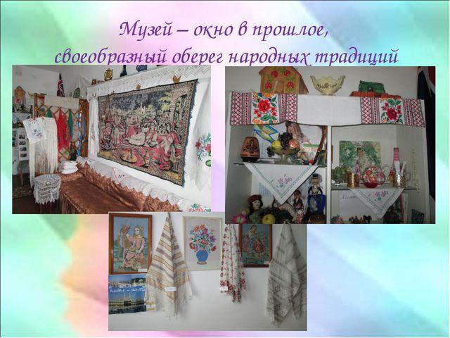 Музей – окно в прошлое, своеобразный оберег народных традиций