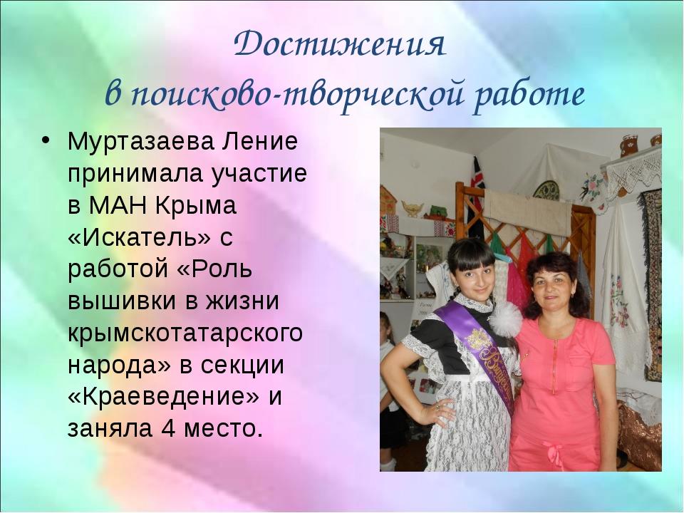 Достижения в поисково-творческой работе Муртазаева Ление принимала участие в...