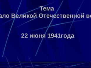"""Тема """"Начало Великой Отечественной войны"""" 22 июня 1941года"""