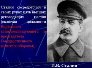 И.B. Сталин Сталин сосредоточил в своих руках пять высших руководящих постов