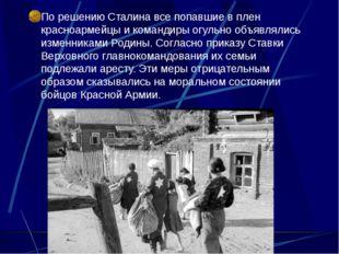 По решению Сталина все попавшие в плен красноармейцы и командиры огульно объ